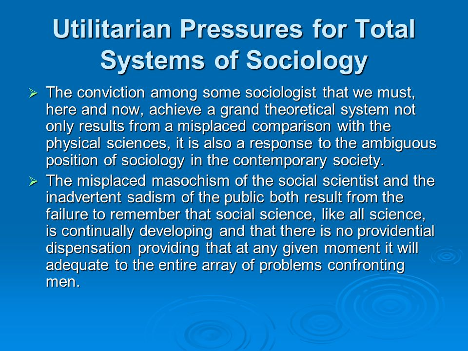 Utilitarian Pressures for Total Systems of Sociology  The conviction among some sociologist that we must, here and now, achieve a grand theoretical system not only results from a misplaced comparison with the physical sciences, it is also a response to the ambiguous position of sociology in the contemporary society.