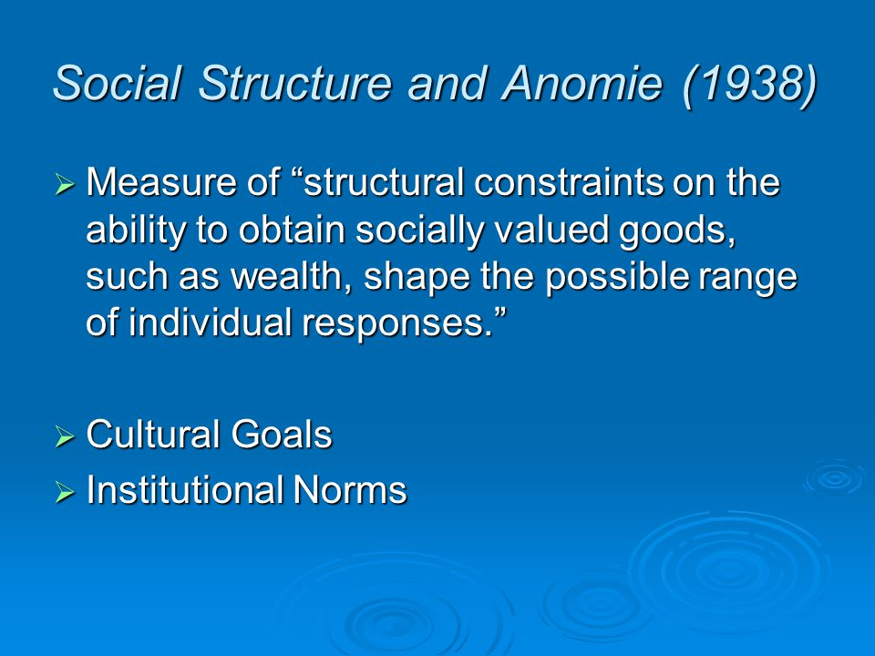Social Structure and Anomie (1938)  Measure of structural constraints on the ability to obtain socially valued goods, such as wealth, shape the possible range of individual responses.  Cultural Goals  Institutional Norms