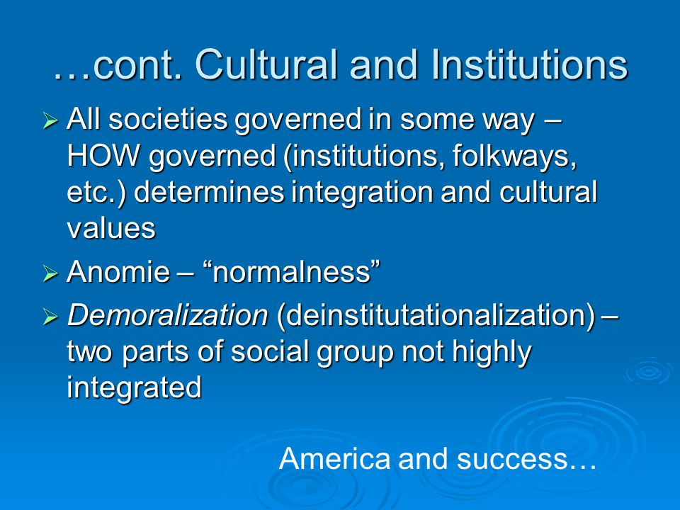 …cont. Cultural and Institutions  All societies governed in some way – HOW governed (institutions, folkways, etc.) determines integration and cultura