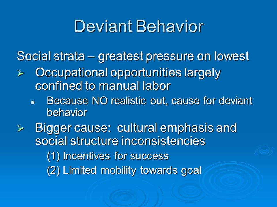 Deviant Behavior Social strata – greatest pressure on lowest  Occupational opportunities largely confined to manual labor Because NO realistic out, cause for deviant behavior Because NO realistic out, cause for deviant behavior  Bigger cause: cultural emphasis and social structure inconsistencies (1) Incentives for success (2) Limited mobility towards goal