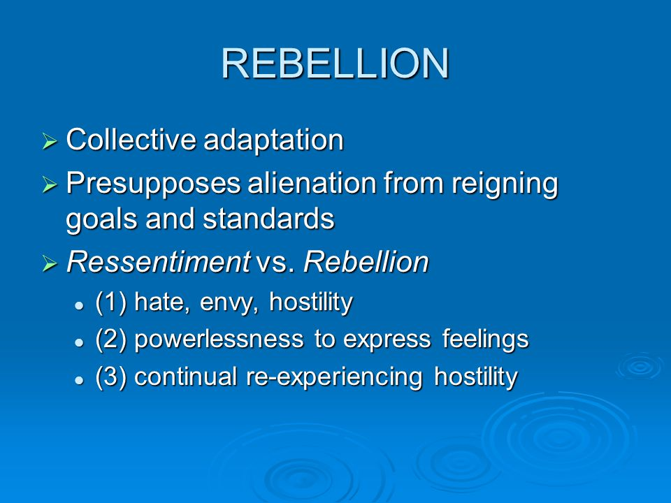 REBELLION  Collective adaptation  Presupposes alienation from reigning goals and standards  Ressentiment vs.