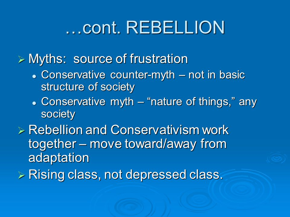 …cont. REBELLION  Myths: source of frustration Conservative counter-myth – not in basic structure of society Conservative counter-myth – not in basic