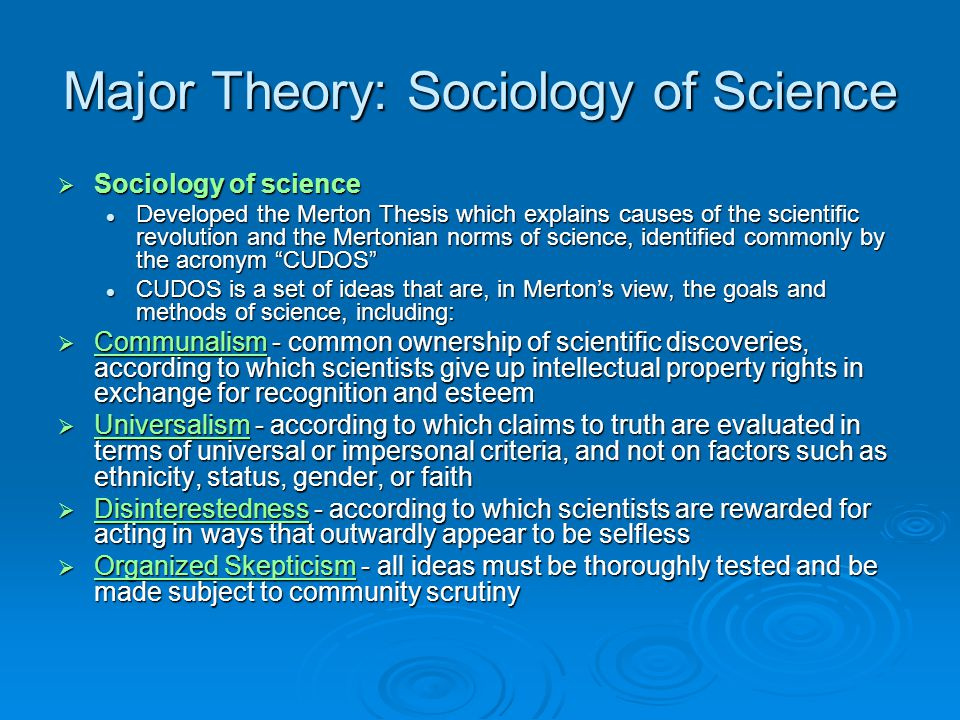 Major Theory: Sociology of Science  Sociology of science Developed the Merton Thesis which explains causes of the scientific revolution and the Mertonian norms of science, identified commonly by the acronym CUDOS Developed the Merton Thesis which explains causes of the scientific revolution and the Mertonian norms of science, identified commonly by the acronym CUDOS CUDOS is a set of ideas that are, in Merton's view, the goals and methods of science, including: CUDOS is a set of ideas that are, in Merton's view, the goals and methods of science, including:  Communalism - common ownership of scientific discoveries, according to which scientists give up intellectual property rights in exchange for recognition and esteem Communalism  Universalism - according to which claims to truth are evaluated in terms of universal or impersonal criteria, and not on factors such as ethnicity, status, gender, or faith Universalism  Disinterestedness - according to which scientists are rewarded for acting in ways that outwardly appear to be selfless Disinterestedness  Organized Skepticism - all ideas must be thoroughly tested and be made subject to community scrutiny Organized Skepticism Organized Skepticism