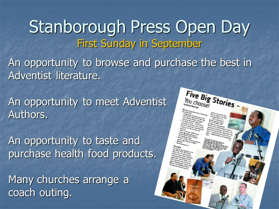 Stanborough Press Open Day First Sunday in September An opportunity to browse and purchase the best in Adventist literature.