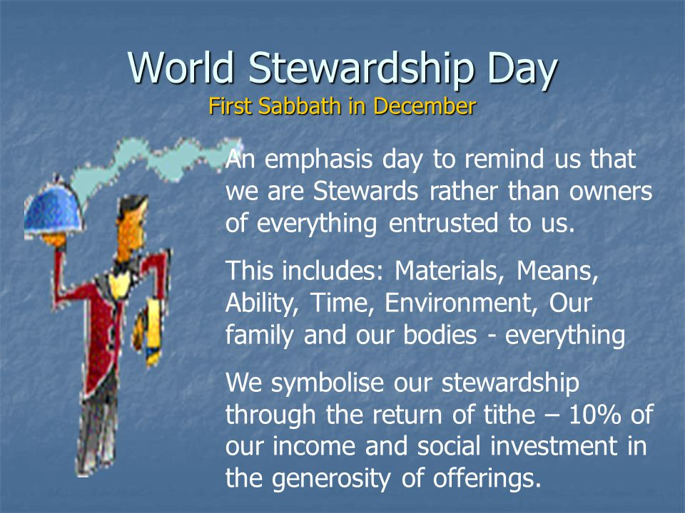 World Stewardship Day First Sabbath in December An emphasis day to remind us that we are Stewards rather than owners of everything entrusted to us.