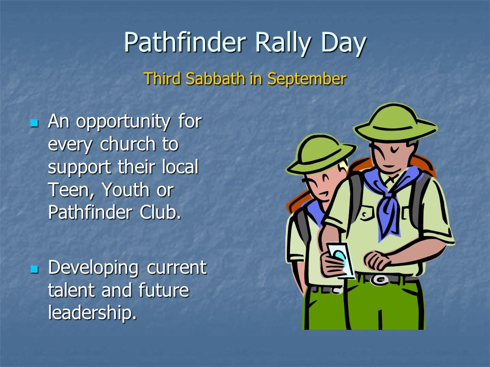 Pathfinder Rally Day Third Sabbath in September An opportunity for every church to support their local Teen, Youth or Pathfinder Club.