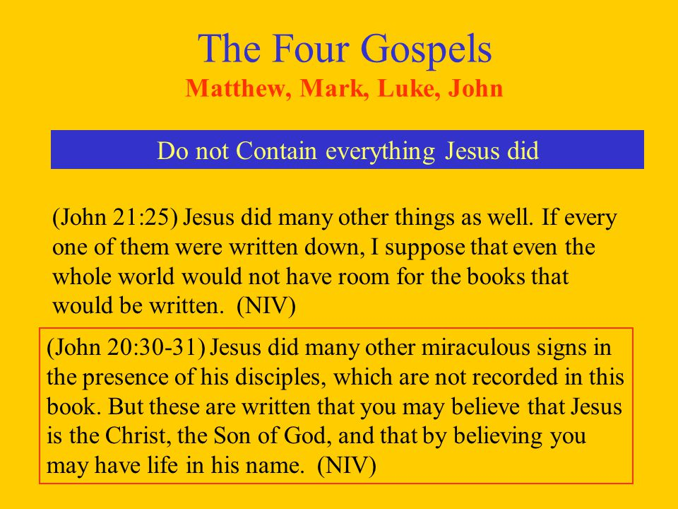 The Four Gospels Matthew, Mark, Luke, John Do not Contain everything Jesus did (John 21:25) Jesus did many other things as well. If every one of them