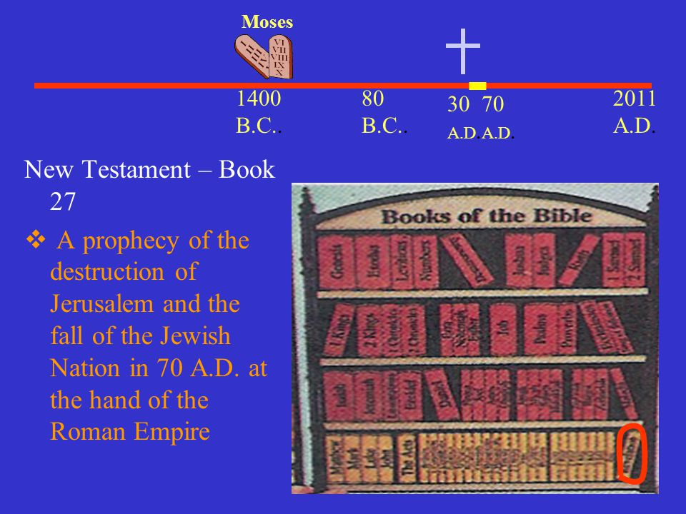 30 A.D. 2011 A.D. 1400 B.C.. Moses 80 B.C.. New Testament – Book 27  A prophecy of the destruction of Jerusalem and the fall of the Jewish Nation in
