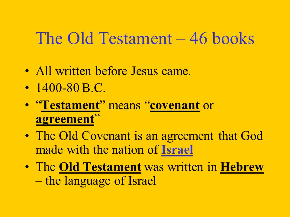 "The Old Testament – 46 books All written before Jesus came. 1400-80 B.C. ""Testament"" means ""covenant or agreement"" The Old Covenant is an agreement th"