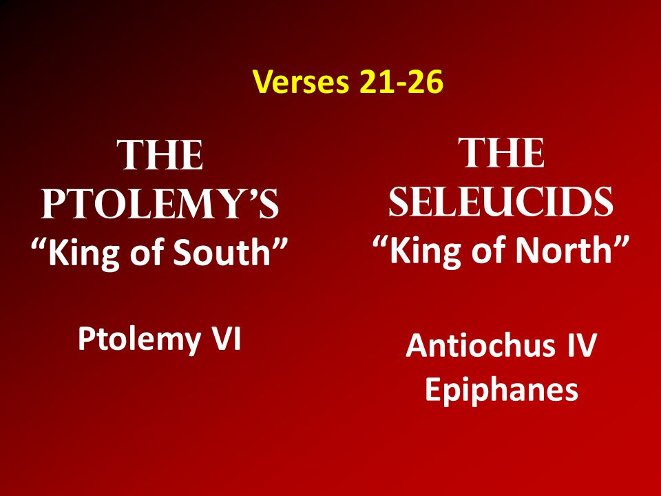 The Seleucids King of North Antiochus IV Epiphanes The Ptolemy's King of South Ptolemy VI Verses 21-26