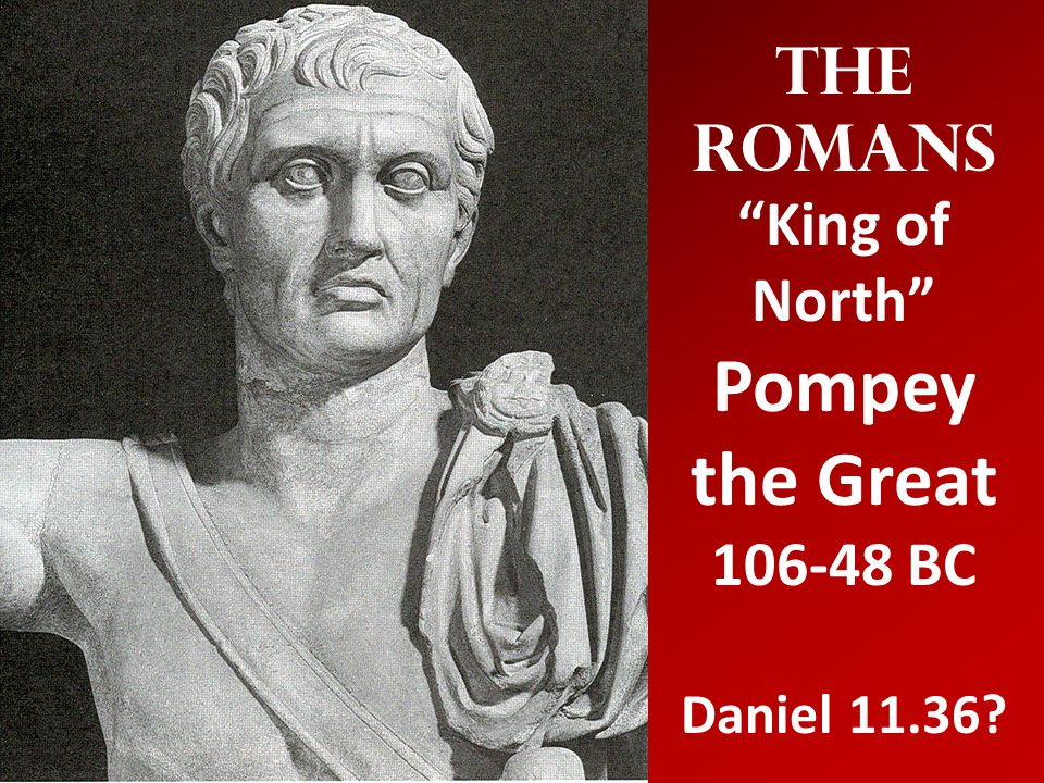 The Romans King of North Pompey the Great 106-48 BC Daniel 11.36?