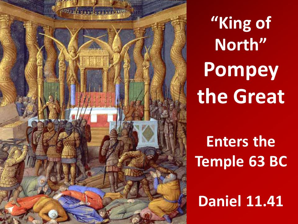 King of North Pompey the Great Enters the Temple 63 BC Daniel 11.41