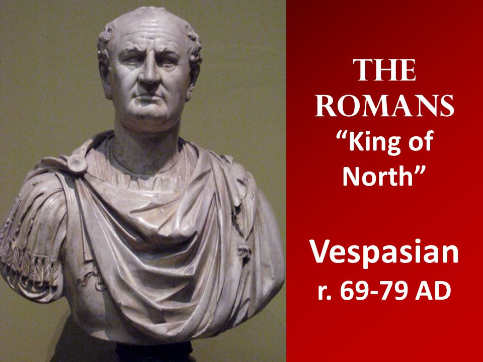 The Romans King of North Vespasian r. 69-79 AD