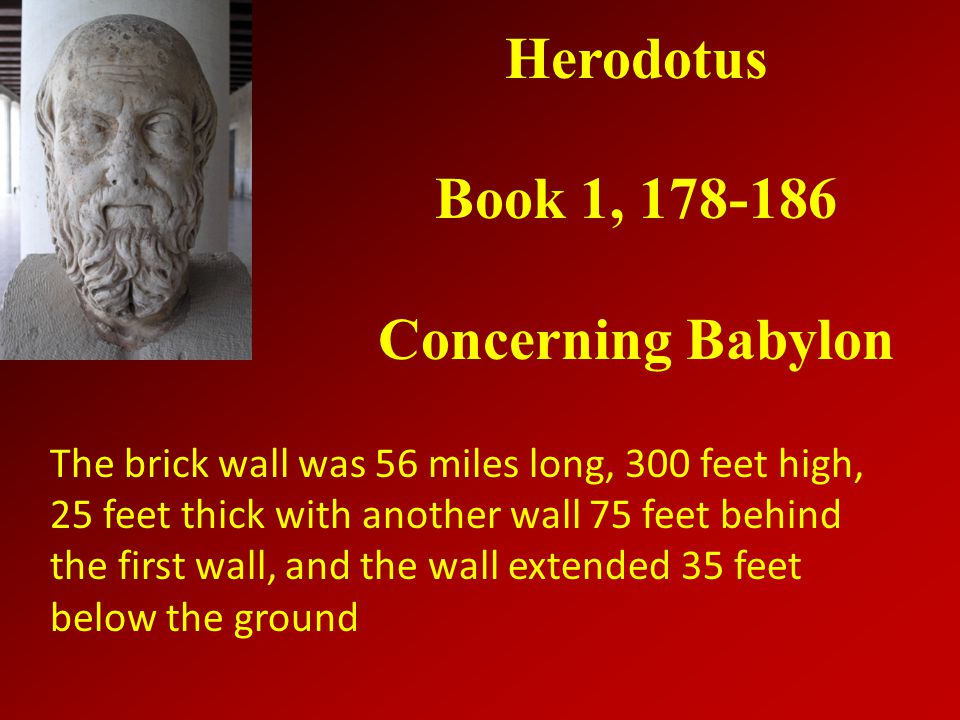 Herodotus Book 1, 178-186 Concerning Babylon The brick wall was 56 miles long, 300 feet high, 25 feet thick with another wall 75 feet behind the first wall, and the wall extended 35 feet below the ground