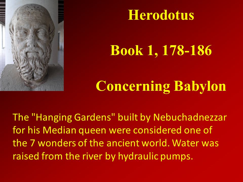 Herodotus Book 1, 178-186 Concerning Babylon The Hanging Gardens built by Nebuchadnezzar for his Median queen were considered one of the 7 wonders of the ancient world.