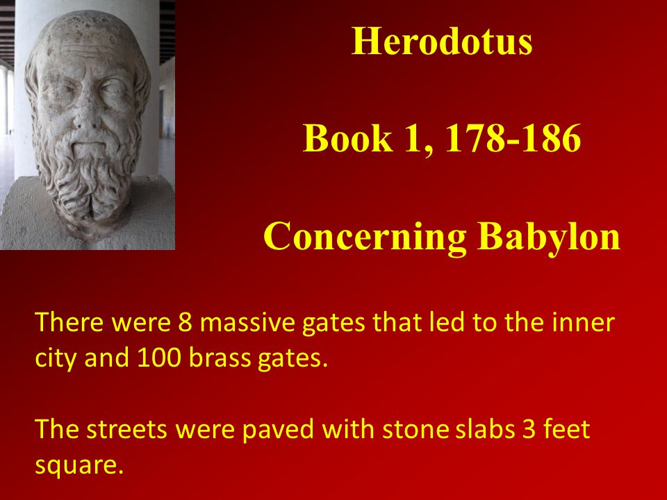 Herodotus Book 1, 178-186 Concerning Babylon There were 8 massive gates that led to the inner city and 100 brass gates.