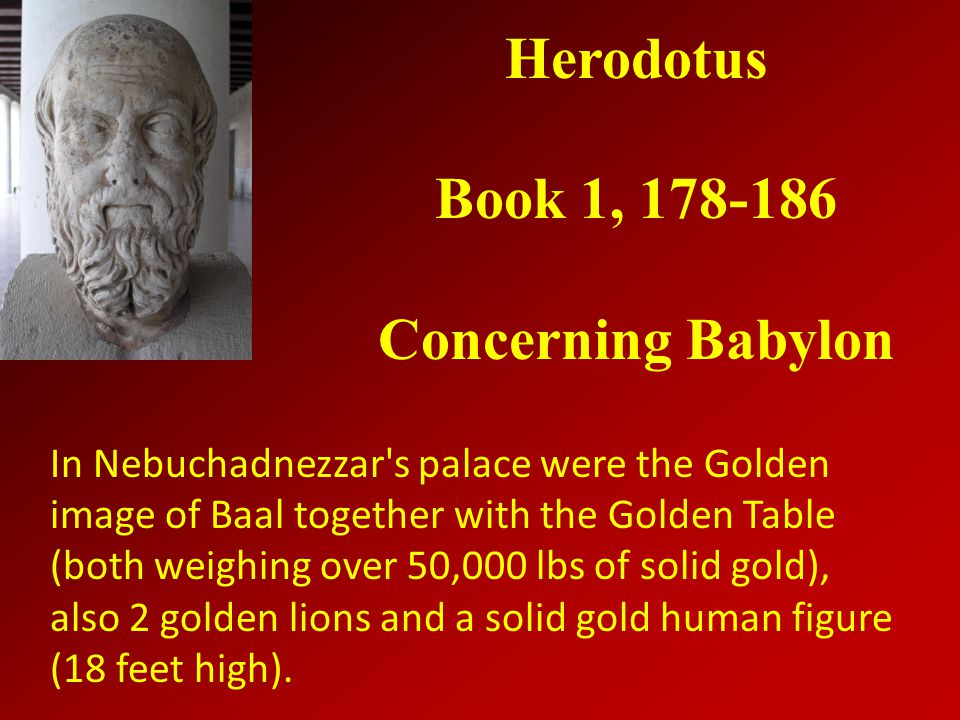 Herodotus Book 1, 178-186 Concerning Babylon In Nebuchadnezzar s palace were the Golden image of Baal together with the Golden Table (both weighing over 50,000 lbs of solid gold), also 2 golden lions and a solid gold human figure (18 feet high).
