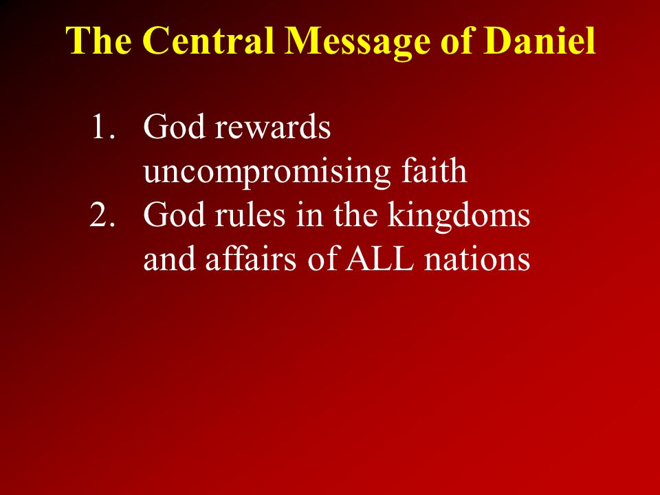 The Central Message of Daniel 1.God rewards uncompromising faith 2.God rules in the kingdoms and affairs of ALL nations
