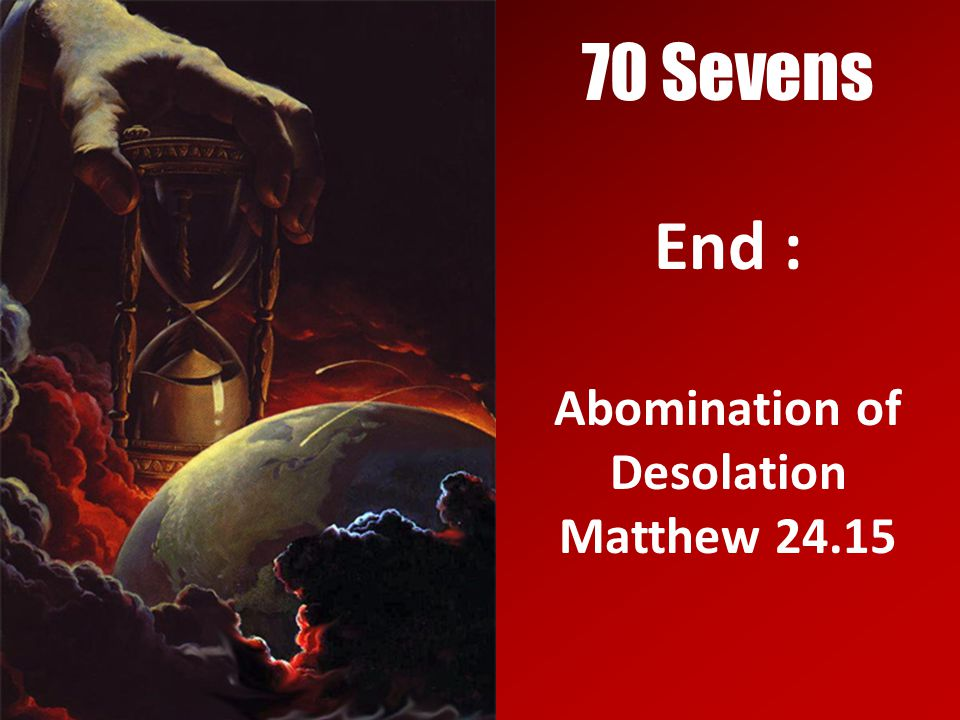 70 Sevens End : Abomination of Desolation Matthew 24.15