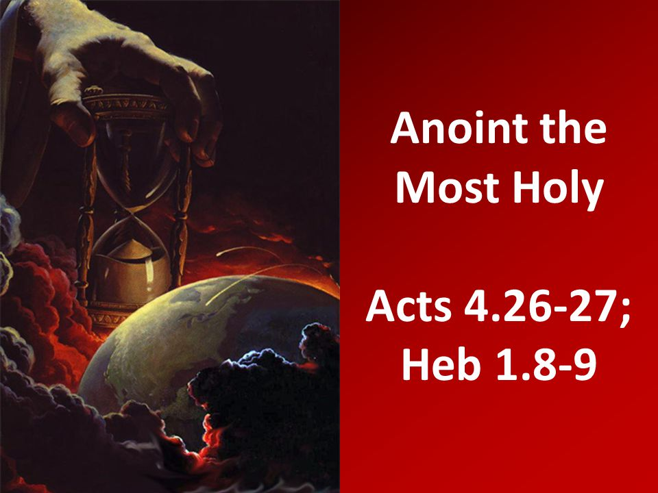 Anoint the Most Holy Acts 4.26-27; Heb 1.8-9