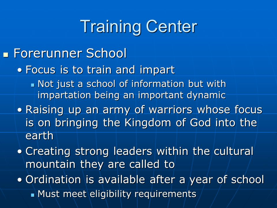 Training Center Forerunner School Forerunner School Focus is to train and impartFocus is to train and impart Not just a school of information but with impartation being an important dynamic Not just a school of information but with impartation being an important dynamic Raising up an army of warriors whose focus is on bringing the Kingdom of God into the earthRaising up an army of warriors whose focus is on bringing the Kingdom of God into the earth Creating strong leaders within the cultural mountain they are called toCreating strong leaders within the cultural mountain they are called to Ordination is available after a year of schoolOrdination is available after a year of school Must meet eligibility requirements Must meet eligibility requirements