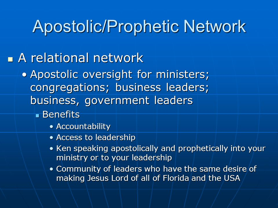 Apostolic/Prophetic Network A relational network A relational network Apostolic oversight for ministers; congregations; business leaders; business, government leadersApostolic oversight for ministers; congregations; business leaders; business, government leaders Benefits Benefits AccountabilityAccountability Access to leadershipAccess to leadership Ken speaking apostolically and prophetically into your ministry or to your leadershipKen speaking apostolically and prophetically into your ministry or to your leadership Community of leaders who have the same desire of making Jesus Lord of all of Florida and the USACommunity of leaders who have the same desire of making Jesus Lord of all of Florida and the USA