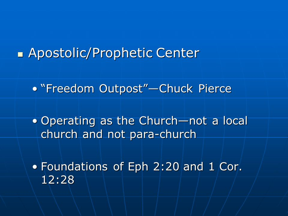 Apostolic/Prophetic Center Apostolic/Prophetic Center Freedom Outpost —Chuck Pierce Freedom Outpost —Chuck Pierce Operating as the Church—not a local church and not para-churchOperating as the Church—not a local church and not para-church Foundations of Eph 2:20 and 1 Cor.