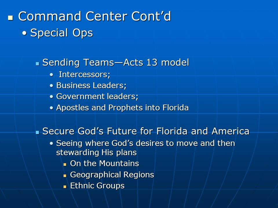 Command Center Cont'd Command Center Cont'd Special OpsSpecial Ops Sending Teams—Acts 13 model Sending Teams—Acts 13 model Intercessors; Intercessors; Business Leaders;Business Leaders; Government leaders;Government leaders; Apostles and Prophets into FloridaApostles and Prophets into Florida Secure God's Future for Florida and America Secure God's Future for Florida and America Seeing where God's desires to move and then stewarding His plansSeeing where God's desires to move and then stewarding His plans On the Mountains On the Mountains Geographical Regions Geographical Regions Ethnic Groups Ethnic Groups
