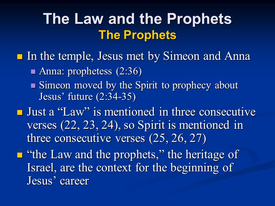 The Law and the Prophets The Prophets In the temple, Jesus met by Simeon and Anna In the temple, Jesus met by Simeon and Anna Anna: prophetess (2:36) Anna: prophetess (2:36) Simeon moved by the Spirit to prophecy about Jesus' future (2:34-35) Simeon moved by the Spirit to prophecy about Jesus' future (2:34-35) Just a Law is mentioned in three consecutive verses (22, 23, 24), so Spirit is mentioned in three consecutive verses (25, 26, 27) Just a Law is mentioned in three consecutive verses (22, 23, 24), so Spirit is mentioned in three consecutive verses (25, 26, 27) the Law and the prophets, the heritage of Israel, are the context for the beginning of Jesus' career the Law and the prophets, the heritage of Israel, are the context for the beginning of Jesus' career