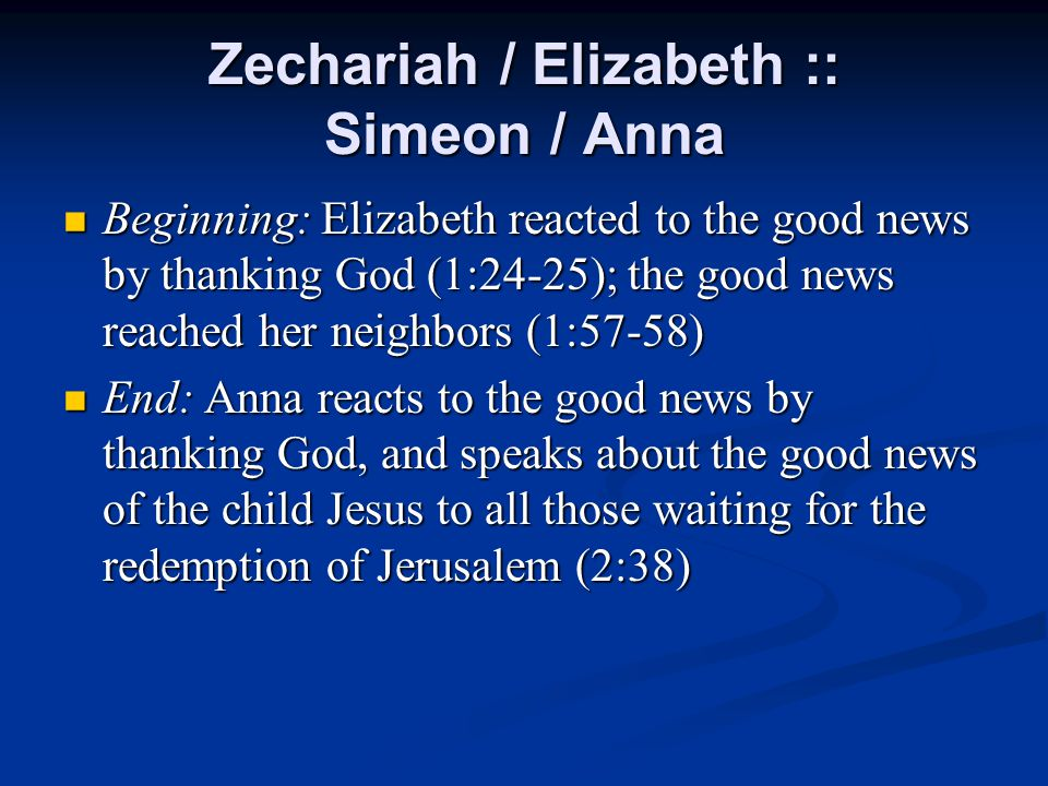 Zechariah / Elizabeth :: Simeon / Anna Beginning: Elizabeth reacted to the good news by thanking God (1:24-25); the good news reached her neighbors (1:57-58) Beginning: Elizabeth reacted to the good news by thanking God (1:24-25); the good news reached her neighbors (1:57-58) End: Anna reacts to the good news by thanking God, and speaks about the good news of the child Jesus to all those waiting for the redemption of Jerusalem (2:38) End: Anna reacts to the good news by thanking God, and speaks about the good news of the child Jesus to all those waiting for the redemption of Jerusalem (2:38)
