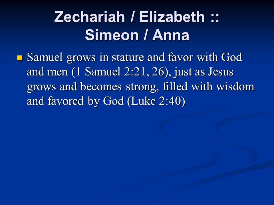 Zechariah / Elizabeth :: Simeon / Anna Samuel grows in stature and favor with God and men (1 Samuel 2:21, 26), just as Jesus grows and becomes strong, filled with wisdom and favored by God (Luke 2:40) Samuel grows in stature and favor with God and men (1 Samuel 2:21, 26), just as Jesus grows and becomes strong, filled with wisdom and favored by God (Luke 2:40)