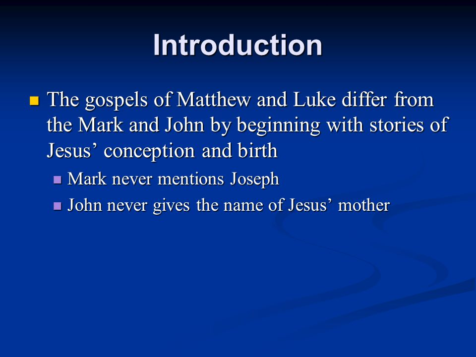 Introduction The gospels of Matthew and Luke differ from the Mark and John by beginning with stories of Jesus' conception and birth The gospels of Matthew and Luke differ from the Mark and John by beginning with stories of Jesus' conception and birth Mark never mentions Joseph Mark never mentions Joseph John never gives the name of Jesus' mother John never gives the name of Jesus' mother