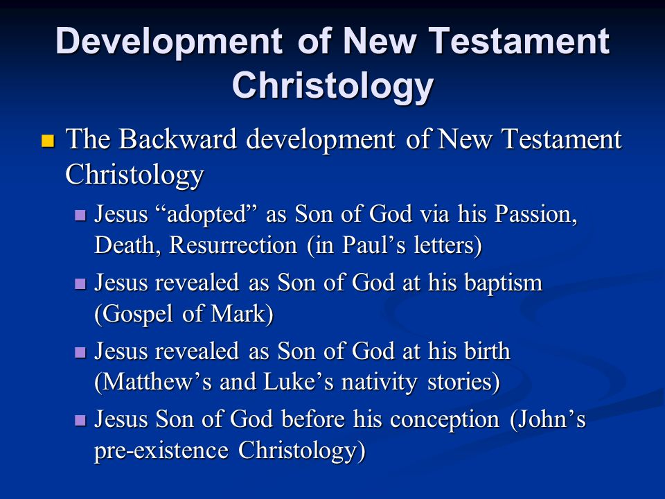 Development of New Testament Christology The Backward development of New Testament Christology The Backward development of New Testament Christology Jesus adopted as Son of God via his Passion, Death, Resurrection (in Paul's letters) Jesus adopted as Son of God via his Passion, Death, Resurrection (in Paul's letters) Jesus revealed as Son of God at his baptism (Gospel of Mark) Jesus revealed as Son of God at his baptism (Gospel of Mark) Jesus revealed as Son of God at his birth (Matthew's and Luke's nativity stories) Jesus revealed as Son of God at his birth (Matthew's and Luke's nativity stories) Jesus Son of God before his conception (John's pre-existence Christology) Jesus Son of God before his conception (John's pre-existence Christology)