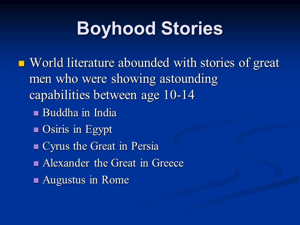 Boyhood Stories World literature abounded with stories of great men who were showing astounding capabilities between age 10-14 World literature abounded with stories of great men who were showing astounding capabilities between age 10-14 Buddha in India Buddha in India Osiris in Egypt Osiris in Egypt Cyrus the Great in Persia Cyrus the Great in Persia Alexander the Great in Greece Alexander the Great in Greece Augustus in Rome Augustus in Rome