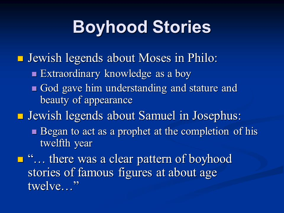 Boyhood Stories Jewish legends about Moses in Philo: Jewish legends about Moses in Philo: Extraordinary knowledge as a boy Extraordinary knowledge as a boy God gave him understanding and stature and beauty of appearance God gave him understanding and stature and beauty of appearance Jewish legends about Samuel in Josephus: Jewish legends about Samuel in Josephus: Began to act as a prophet at the completion of his twelfth year Began to act as a prophet at the completion of his twelfth year … there was a clear pattern of boyhood stories of famous figures at about age twelve… … there was a clear pattern of boyhood stories of famous figures at about age twelve…