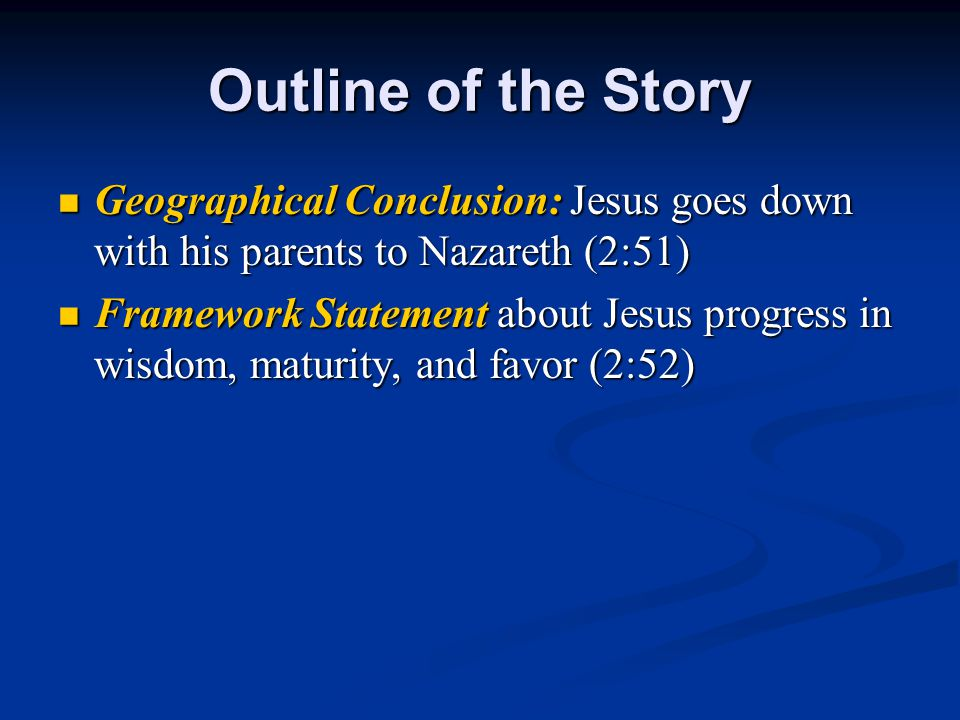 Outline of the Story Geographical Conclusion: Jesus goes down with his parents to Nazareth (2:51) Geographical Conclusion: Jesus goes down with his parents to Nazareth (2:51) Framework Statement about Jesus progress in wisdom, maturity, and favor (2:52) Framework Statement about Jesus progress in wisdom, maturity, and favor (2:52)