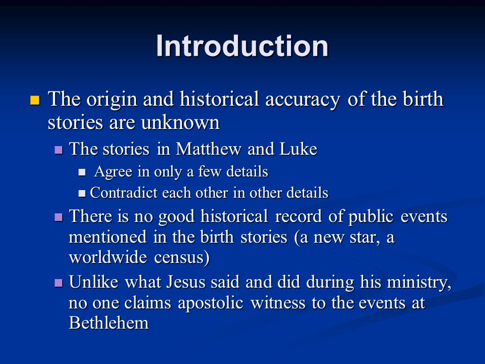 Introduction The origin and historical accuracy of the birth stories are unknown The origin and historical accuracy of the birth stories are unknown The stories in Matthew and Luke The stories in Matthew and Luke Agree in only a few details Agree in only a few details Contradict each other in other details Contradict each other in other details There is no good historical record of public events mentioned in the birth stories (a new star, a worldwide census) There is no good historical record of public events mentioned in the birth stories (a new star, a worldwide census) Unlike what Jesus said and did during his ministry, no one claims apostolic witness to the events at Bethlehem Unlike what Jesus said and did during his ministry, no one claims apostolic witness to the events at Bethlehem