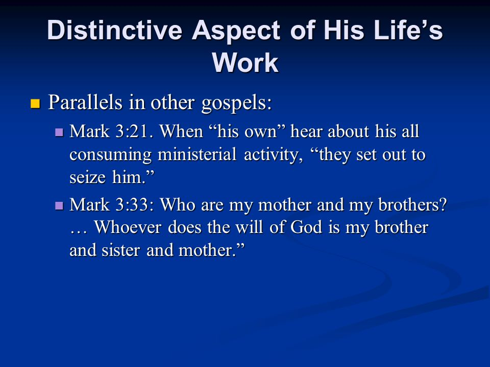 Distinctive Aspect of His Life's Work Parallels in other gospels: Parallels in other gospels: Mark 3:21.