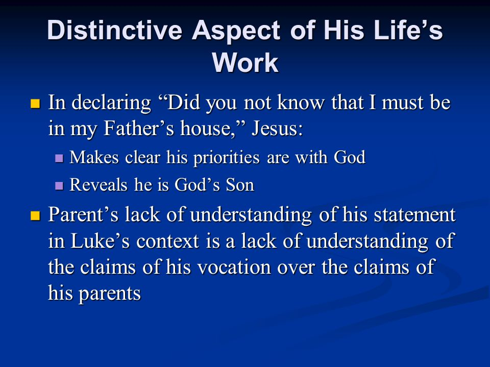 Distinctive Aspect of His Life's Work In declaring Did you not know that I must be in my Father's house, Jesus: In declaring Did you not know that I must be in my Father's house, Jesus: Makes clear his priorities are with God Makes clear his priorities are with God Reveals he is God's Son Reveals he is God's Son Parent's lack of understanding of his statement in Luke's context is a lack of understanding of the claims of his vocation over the claims of his parents Parent's lack of understanding of his statement in Luke's context is a lack of understanding of the claims of his vocation over the claims of his parents
