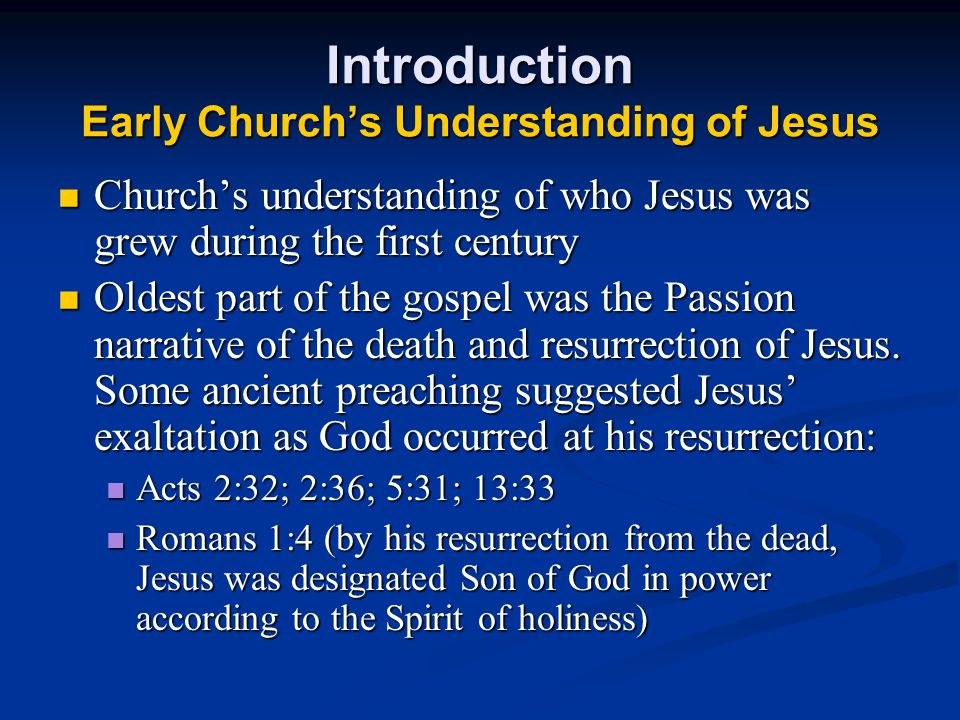 Introduction Early Church's Understanding of Jesus Church's understanding of who Jesus was grew during the first century Church's understanding of who Jesus was grew during the first century Oldest part of the gospel was the Passion narrative of the death and resurrection of Jesus.