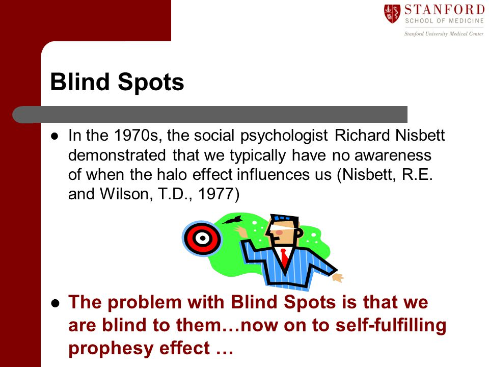 Blind Spots In the 1970s, the social psychologist Richard Nisbett demonstrated that we typically have no awareness of when the halo effect influences