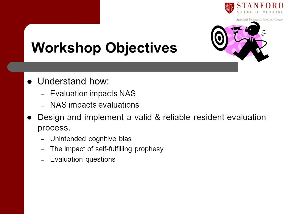 Workshop Objectives Understand how: – Evaluation impacts NAS – NAS impacts evaluations Design and implement a valid & reliable resident evaluation pro