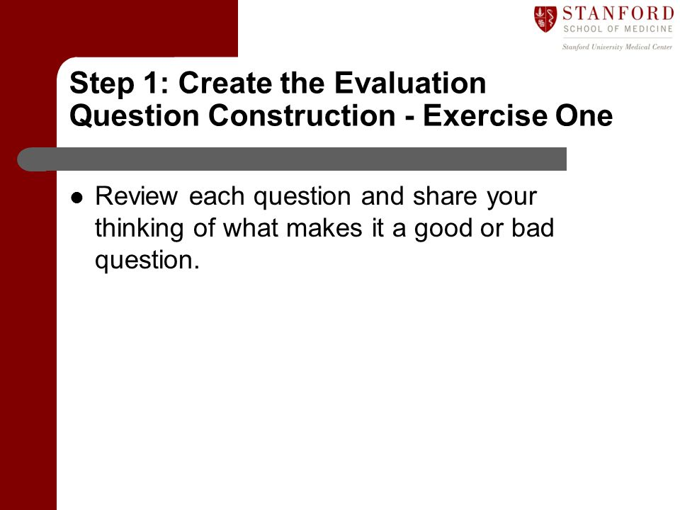Step 1: Create the Evaluation Question Construction - Exercise One Review each question and share your thinking of what makes it a good or bad questio