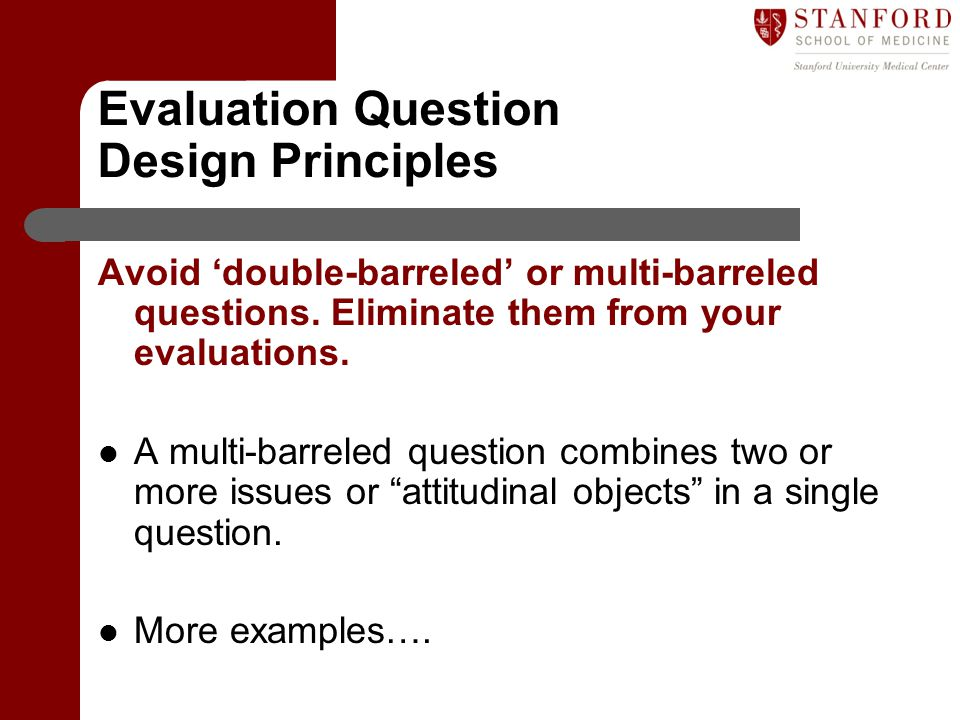Evaluation Question Design Principles Avoid 'double-barreled' or multi-barreled questions. Eliminate them from your evaluations. A multi-barreled ques