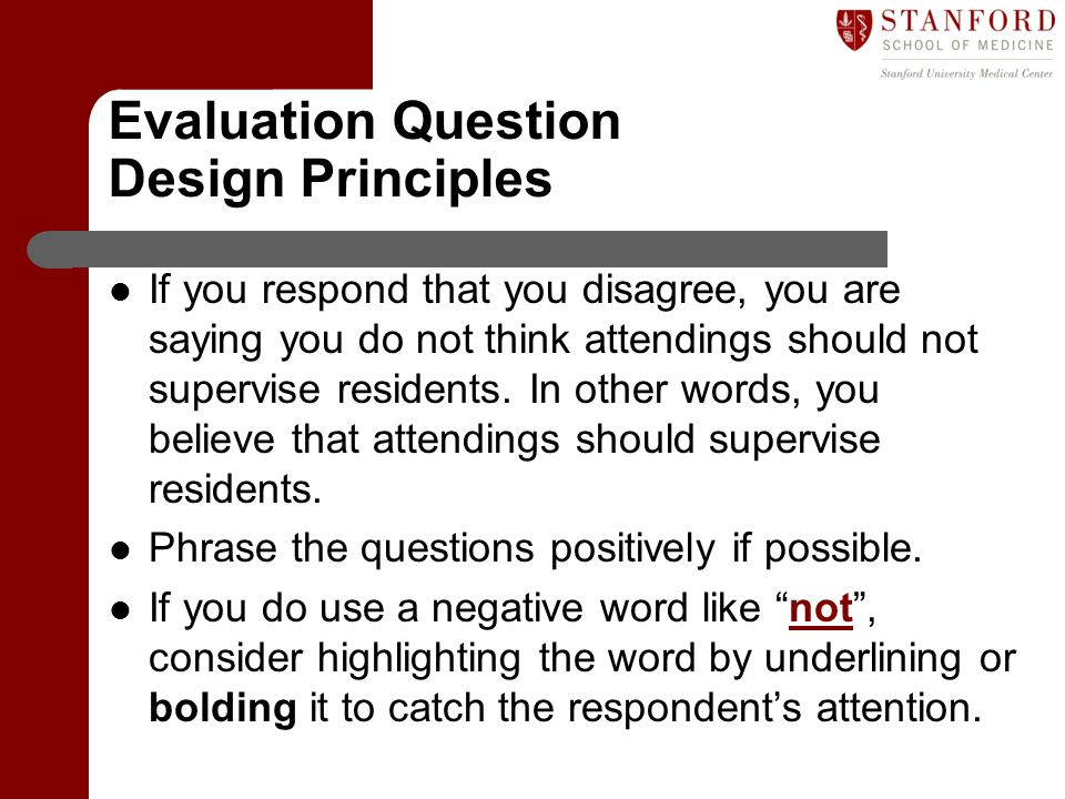 Evaluation Question Design Principles If you respond that you disagree, you are saying you do not think attendings should not supervise residents. In