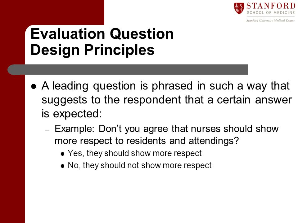 Evaluation Question Design Principles A leading question is phrased in such a way that suggests to the respondent that a certain answer is expected: –