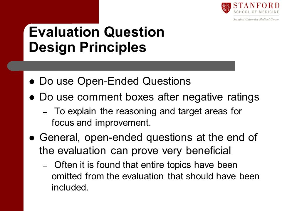 Evaluation Question Design Principles Do use Open-Ended Questions Do use comment boxes after negative ratings – To explain the reasoning and target ar
