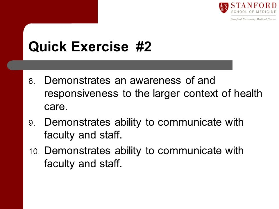 Quick Exercise #2 8. Demonstrates an awareness of and responsiveness to the larger context of health care. 9. Demonstrates ability to communicate with
