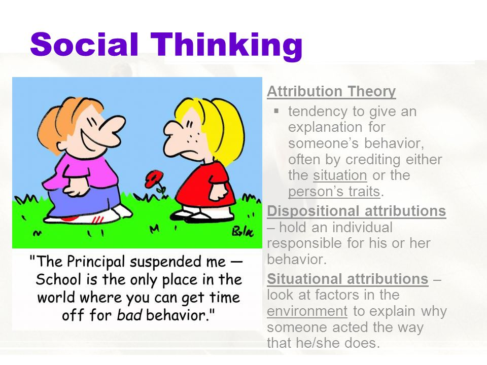 Social Thinking  Attribution Theory  tendency to give an explanation for someone's behavior, often by crediting either the situation or the person's traits.