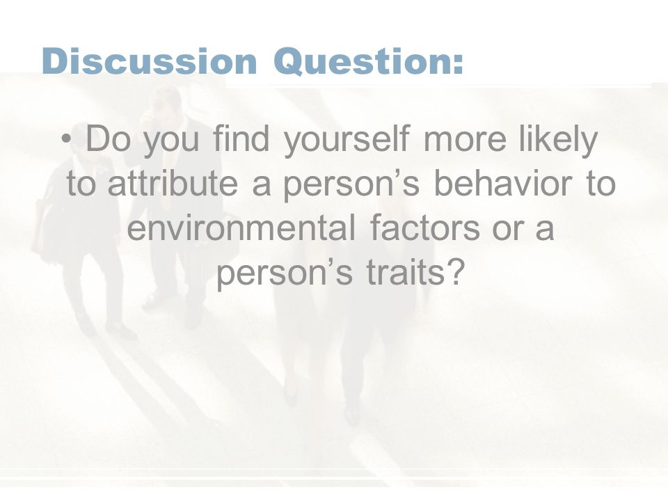 Discussion Question: Do you find yourself more likely to attribute a person's behavior to environmental factors or a person's traits?